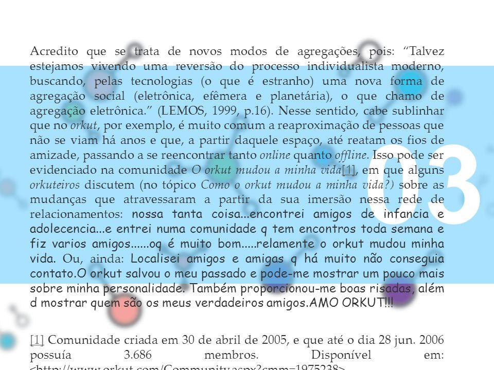 Acredito que se trata de novos modos de agregações, pois: Talvez estejamos vivendo uma reversão do processo individualista moderno, buscando, pelas tecnologias (o que é estranho) uma nova forma de agregação social (eletrônica, efêmera e planetária), o que chamo de agregação eletrônica. (LEMOS, 1999, p.16). Nesse sentido, cabe sublinhar que no orkut, por exemplo, é muito comum a reaproximação de pessoas que não se viam há anos e que, a partir daquele espaço, até reatam os fios de amizade, passando a se reencontrar tanto online quanto offline. Isso pode ser evidenciado na comunidade O orkut mudou a minha vida[1], em que alguns orkuteiros discutem (no tópico Como o orkut mudou a minha vida ) sobre as mudanças que atravessaram a partir da sua imersão nessa rede de relacionamentos: nossa tanta coisa...encontrei amigos de infancia e adolecencia...e entrei numa comunidade q tem encontros toda semana e fiz varios amigos......oq é muito bom.....relamente o orkut mudou minha vida. Ou, ainda: Localisei amigos e amigas q há muito não conseguia contato.O orkut salvou o meu passado e pode-me mostrar um pouco mais sobre minha personalidade. Também proporcionou-me boas risadas, além d mostrar quem são os meus verdadeiros amigos.AMO ORKUT!!!